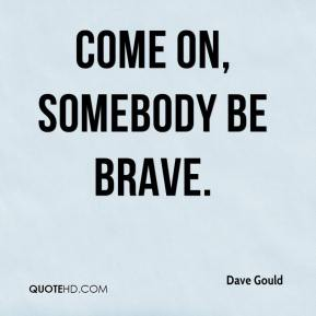 Dave Gould - Come on, somebody be brave.