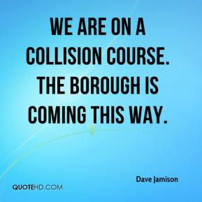 Dave Jamison - We are on a collision course. The borough is coming this way.