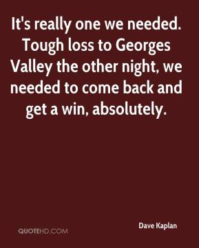 Dave Kaplan - It's really one we needed. Tough loss to Georges Valley the other night, we needed to come back and get a win, absolutely.