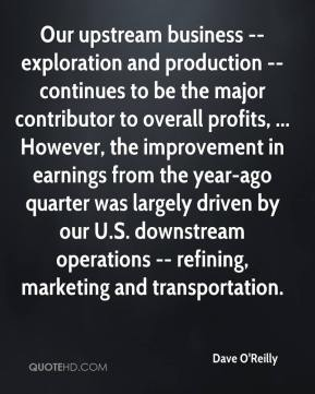 Dave O'Reilly - Our upstream business -- exploration and production -- continues to be the major contributor to overall profits, ... However, the improvement in earnings from the year-ago quarter was largely driven by our U.S. downstream operations -- refining, marketing and transportation.