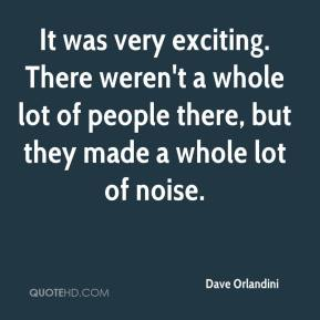 Dave Orlandini - It was very exciting. There weren't a whole lot of people there, but they made a whole lot of noise.