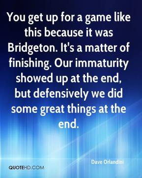 You get up for a game like this because it was Bridgeton. It's a matter of finishing. Our immaturity showed up at the end, but defensively we did some great things at the end.