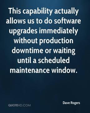 Dave Rogers - This capability actually allows us to do software upgrades immediately without production downtime or waiting until a scheduled maintenance window.