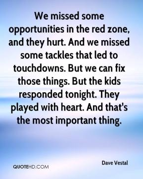 Dave Vestal - We missed some opportunities in the red zone, and they hurt. And we missed some tackles that led to touchdowns. But we can fix those things. But the kids responded tonight. They played with heart. And that's the most important thing.