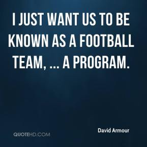 I just want us to be known as a football team, ... A program.