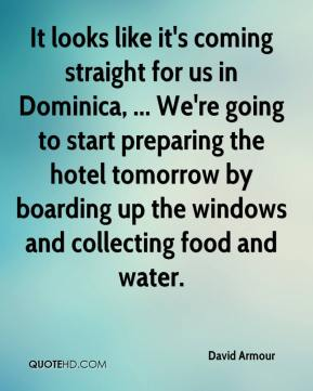 David Armour - It looks like it's coming straight for us in Dominica, ... We're going to start preparing the hotel tomorrow by boarding up the windows and collecting food and water.