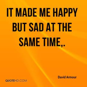 David Armour - It made me happy but sad at the same time.