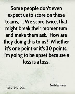 Some people don't even expect us to score on these teams, ... We score twice, that might break their momentum and make them ask, 'How are they doing this to us?' Whether it's one point or it's 30 points, I'm going to be upset because a loss is a loss.