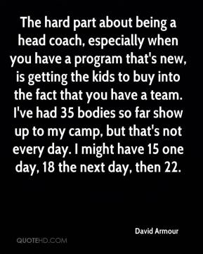 The hard part about being a head coach, especially when you have a program that's new, is getting the kids to buy into the fact that you have a team. I've had 35 bodies so far show up to my camp, but that's not every day. I might have 15 one day, 18 the next day, then 22.