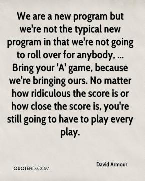 We are a new program but we're not the typical new program in that we're not going to roll over for anybody, ... Bring your 'A' game, because we're bringing ours. No matter how ridiculous the score is or how close the score is, you're still going to have to play every play.