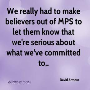 David Armour - We really had to make believers out of MPS to let them know that we're serious about what we've committed to.