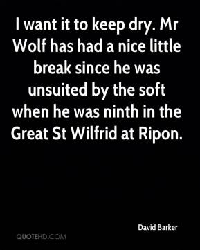 I want it to keep dry. Mr Wolf has had a nice little break since he was unsuited by the soft when he was ninth in the Great St Wilfrid at Ripon.