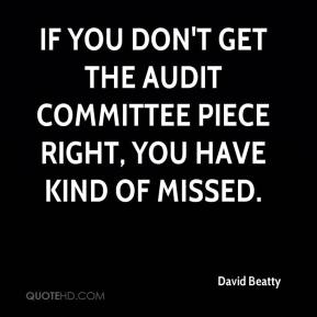 David Beatty - If you don't get the audit committee piece right, you have kind of missed.