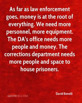 David Benelli - As far as law enforcement goes, money is at the root of everything. We need more personnel, more equipment. The DA's office needs more people and money. The corrections department needs more people and space to house prisoners.