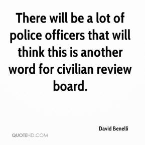 David Benelli - There will be a lot of police officers that will think this is another word for civilian review board.