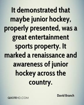 David Branch - It demonstrated that maybe junior hockey, properly presented, was a great entertainment sports property. It marked a renaissance and awareness of junior hockey across the country.
