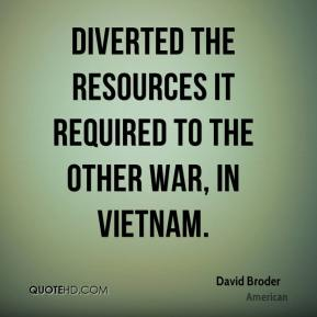 David Broder - diverted the resources it required to the other war, in Vietnam.