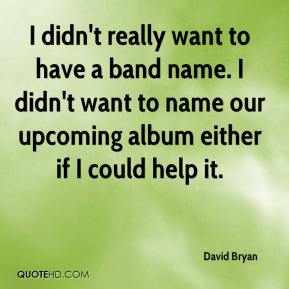 David Bryan - I didn't really want to have a band name. I didn't want to name our upcoming album either if I could help it.