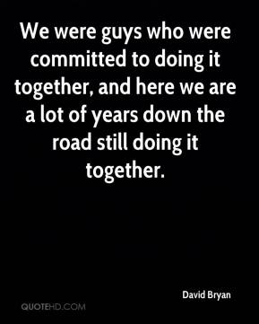 David Bryan - We were guys who were committed to doing it together, and here we are a lot of years down the road still doing it together.