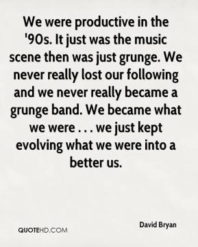 David Bryan - We were productive in the '90s. It just was the music scene then was just grunge. We never really lost our following and we never really became a grunge band. We became what we were . . . we just kept evolving what we were into a better us.