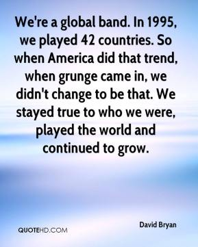 David Bryan - We're a global band. In 1995, we played 42 countries. So when America did that trend, when grunge came in, we didn't change to be that. We stayed true to who we were, played the world and continued to grow.