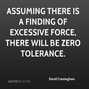 David Cunningham - Assuming there is a finding of excessive force, there will be zero tolerance.