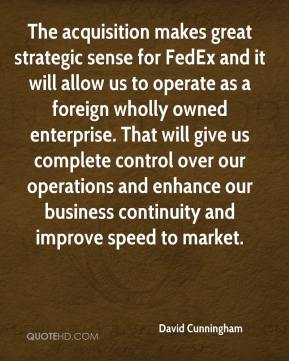 David Cunningham - The acquisition makes great strategic sense for FedEx and it will allow us to operate as a foreign wholly owned enterprise. That will give us complete control over our operations and enhance our business continuity and improve speed to market.