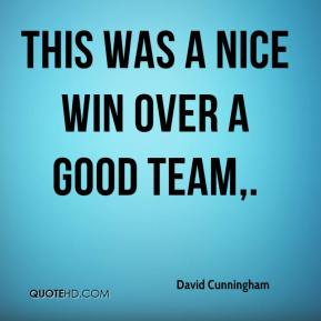 David Cunningham - This was a nice win over a good team.