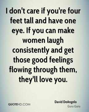 David DeAngelo - I don't care if you're four feet tall and have one eye. If you can make women laugh consistently and get those good feelings flowing through them, they'll love you.