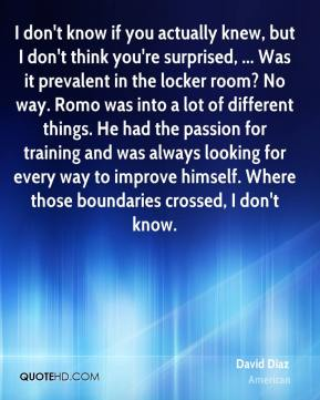 David Diaz - I don't know if you actually knew, but I don't think you're surprised, ... Was it prevalent in the locker room? No way. Romo was into a lot of different things. He had the passion for training and was always looking for every way to improve himself. Where those boundaries crossed, I don't know.