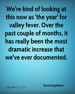 David Engelthaler - We're kind of looking at this now as 'the year' for valley fever. Over the past couple of months, it has really been the most dramatic increase that we've ever documented.