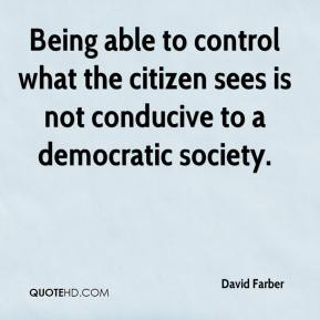 David Farber - Being able to control what the citizen sees is not conducive to a democratic society.