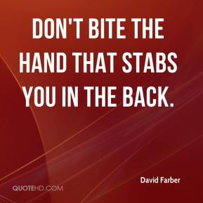 Don't bite the hand that stabs you in the back.