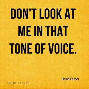 Don't look at me in that tone of voice.