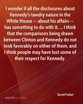I wonder if all the disclosures about Kennedy's tawdry nature in the White House -- about his affairs -- has something to do with it, ... I think that the comparisons being drawn between Clinton and Kennedy do not look favorably on either of them, and I think people may have lost some of their respect for Kennedy.