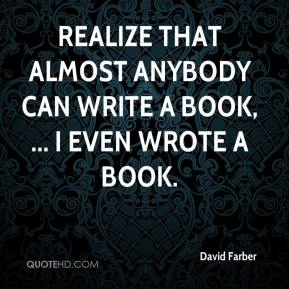 David Farber - Realize that almost anybody can write a book, ... I even wrote a book.