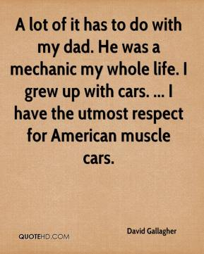 David Gallagher - A lot of it has to do with my dad. He was a mechanic my whole life. I grew up with cars. ... I have the utmost respect for American muscle cars.