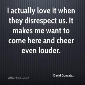David Gonzalez - I actually love it when they disrespect us. It makes me want to come here and cheer even louder.