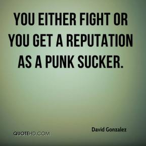 You either fight or you get a reputation as a punk sucker.