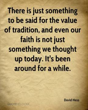 David Hess - There is just something to be said for the value of tradition, and even our faith is not just something we thought up today. It's been around for a while.