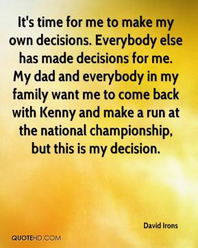 David Irons - It's time for me to make my own decisions. Everybody else has made decisions for me. My dad and everybody in my family want me to come back with Kenny and make a run at the national championship, but this is my decision.