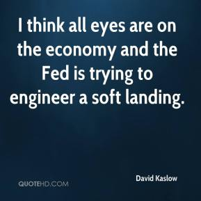 I think all eyes are on the economy and the Fed is trying to engineer a soft landing.