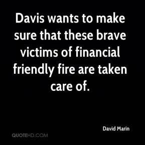 David Marin - Davis wants to make sure that these brave victims of financial friendly fire are taken care of.