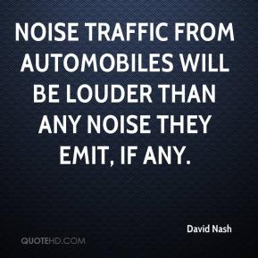 David Nash - Noise traffic from automobiles will be louder than any noise they emit, if any.