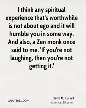 David O. Russell - I think any spiritual experience that's worthwhile is not about ego and it will humble you in some way. And also, a Zen monk once said to me, 'If you're not laughing, then you're not getting it.'