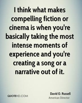 David O. Russell - I think what makes compelling fiction or cinema is when you're basically taking the most intense moments of experience and you're creating a song or a narrative out of it.