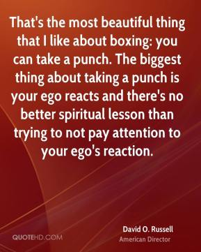 David O. Russell - That's the most beautiful thing that I like about boxing: you can take a punch. The biggest thing about taking a punch is your ego reacts and there's no better spiritual lesson than trying to not pay attention to your ego's reaction.