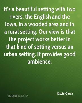 It's a beautiful setting with two rivers, the English and the Iowa, in a wooded area and in a rural setting. Our view is that the project works better in that kind of setting versus an urban setting. It provides good ambience.