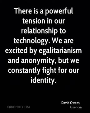 David Owens - There is a powerful tension in our relationship to technology. We are excited by egalitarianism and anonymity, but we constantly fight for our identity.