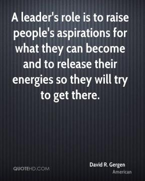 David R. Gergen - A leader's role is to raise people's aspirations for what they can become and to release their energies so they will try to get there.
